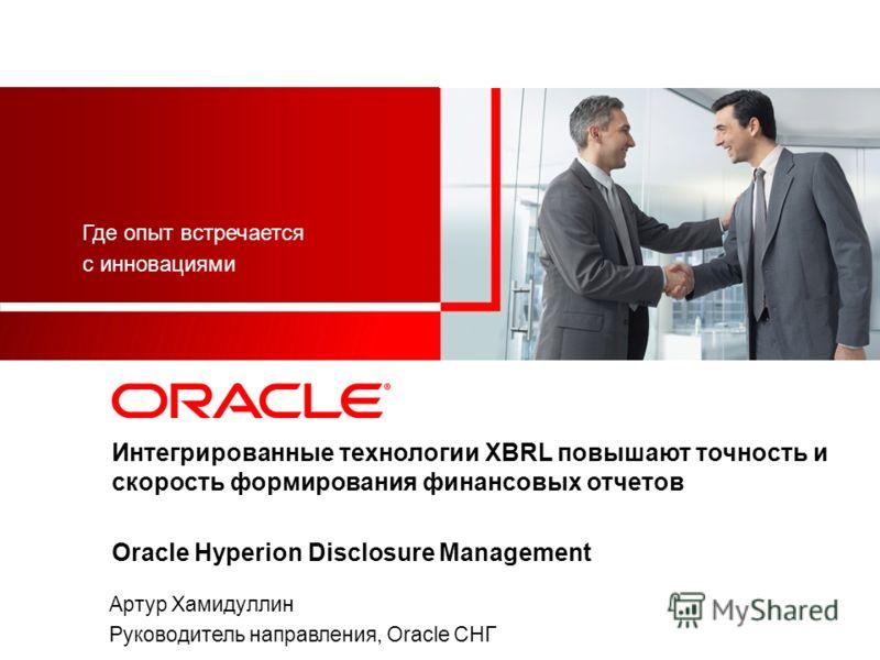 Интегрированные технологии XBRL повышают точность и скорость формирования финансовых отчетов Oracle Hyperion Disclosure Management Где опыт встречается с инновациями Артур Хамидуллин Руководитель направления, Oracle СНГ