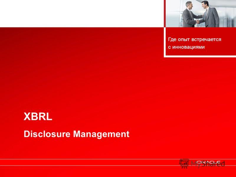 Copyright © 2010, Oracle. All rights reserved. 11 XBRL Disclosure Management Где опыт встречается с инновациями