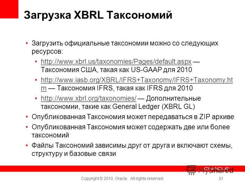 Copyright © 2010, Oracle. All rights reserved. 21 Загрузка XBRL Таксономий Загрузить официальные таксономии можно со следующих ресурсов: http://www.xbrl.us/taxonomies/Pages/default.aspx Таксономия США, такая как US-GAAP для 2010http://www.xbrl.us/tax