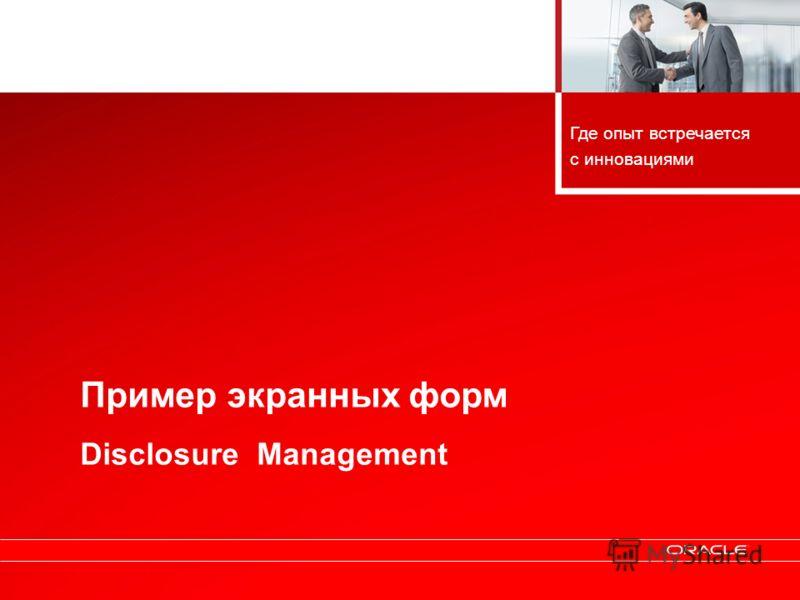 Copyright © 2010, Oracle. All rights reserved. 40 Пример экранных форм Disclosure Management Где опыт встречается с инновациями