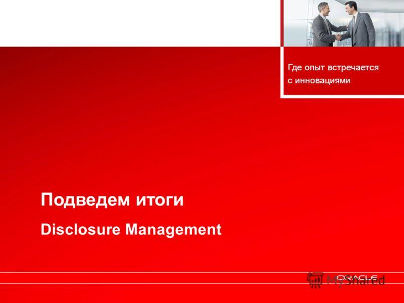 Copyright © 2010, Oracle. All rights reserved. 50 Подведем итоги Disclosure Management Где опыт встречается с инновациями