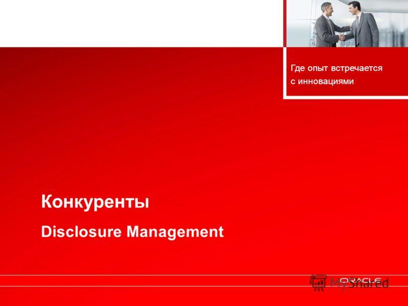 Copyright © 2010, Oracle. All rights reserved. 52 Конкуренты Disclosure Management Где опыт встречается с инновациями