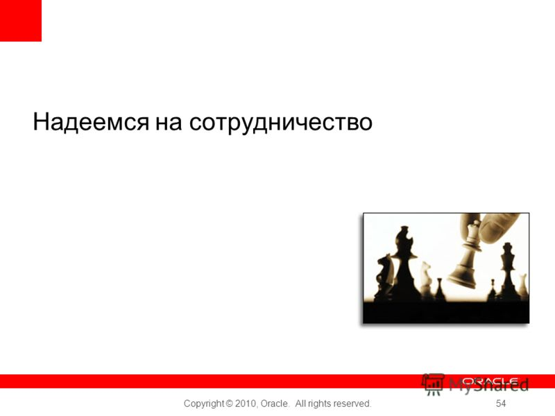 Copyright © 2010, Oracle. All rights reserved. 54 Надеемся на сотрудничество