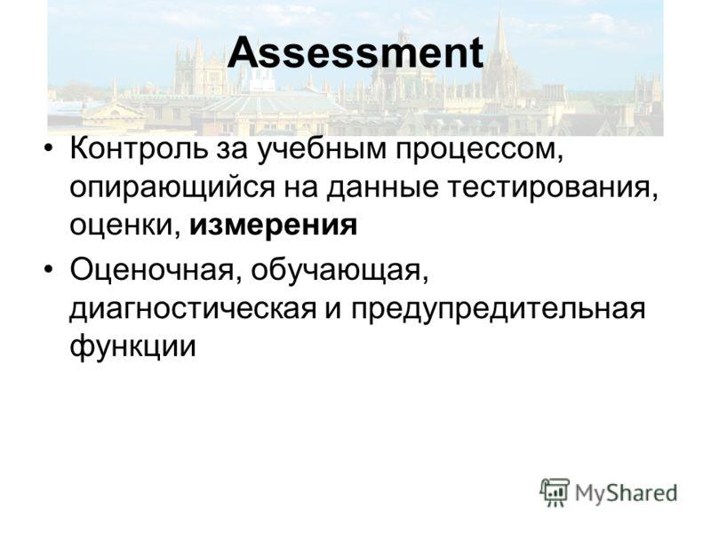 Assessment Контроль за учебным процессом, опирающийся на данные тестирования, оценки, измерения Оценочная, обучающая, диагностическая и предупредительная функции
