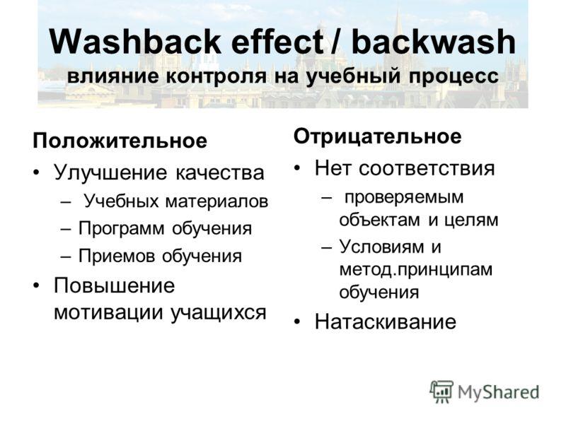 Washback effect / backwash влияние контроля на учебный процесс Положительное Улучшение качества – Учебных материалов –Программ обучения –Приемов обучения Повышение мотивации учащихся Отрицательное Нет соответствия – проверяемым объектам и целям –Усло