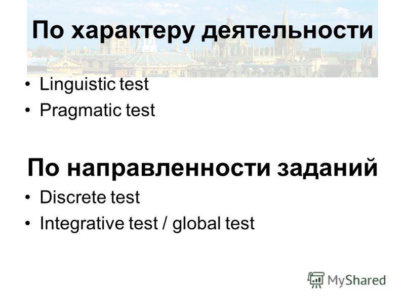 По характеру деятельности Linguistic test Pragmatic test По направленности заданий Discrete test Integrative test / global test