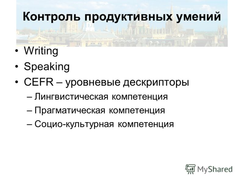Контроль продуктивных умений Writing Speaking CEFR – уровневые дескрипторы –Лингвистическая компетенция –Прагматическая компетенция –Социо-культурная компетенция