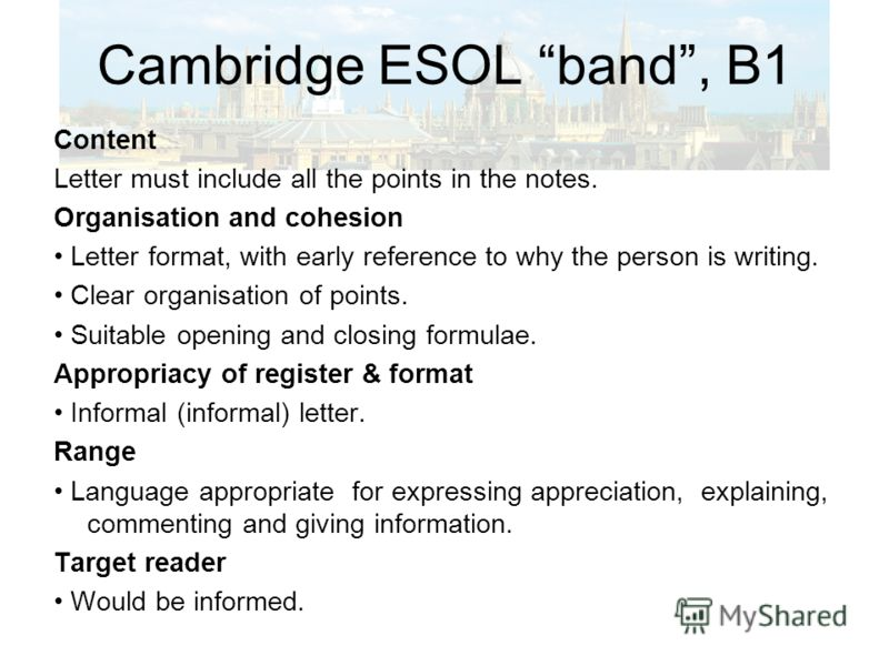 Cambridge ESOL band, B1 Content Letter must include all the points in the notes. Organisation and cohesion Letter format, with early reference to why the person is writing. Clear organisation of points. Suitable opening and closing formulae. Appropri