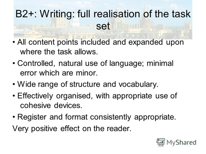 B2+: Writing: full realisation of the task set All content points included and expanded upon where the task allows. Controlled, natural use of language; minimal error which are minor. Wide range of structure and vocabulary. Effectively organised, wit