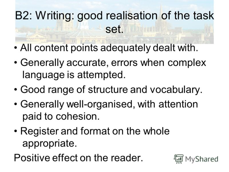 B2: Writing: good realisation of the task set. All content points adequately dealt with. Generally accurate, errors when complex language is attempted. Good range of structure and vocabulary. Generally well-organised, with attention paid to cohesion.