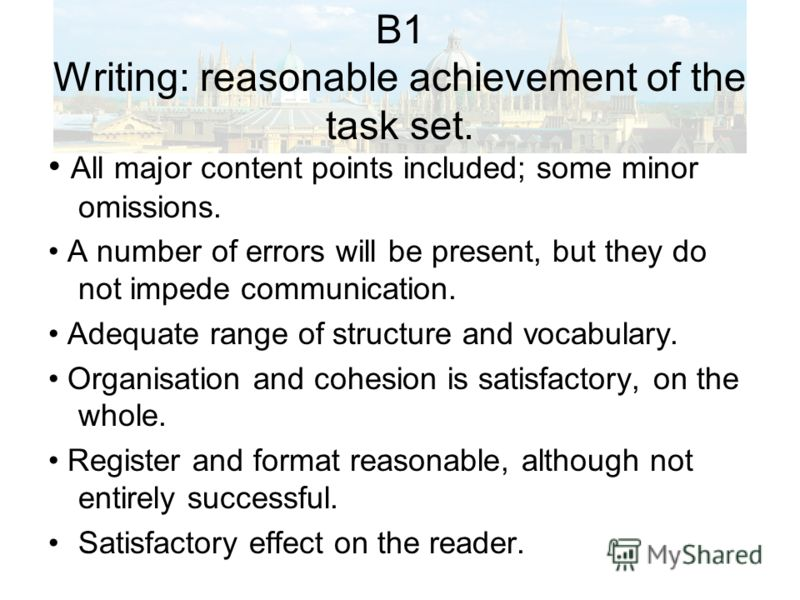 B1 Writing: reasonable achievement of the task set. All major content points included; some minor omissions. A number of errors will be present, but they do not impede communication. Adequate range of structure and vocabulary. Organisation and cohesi