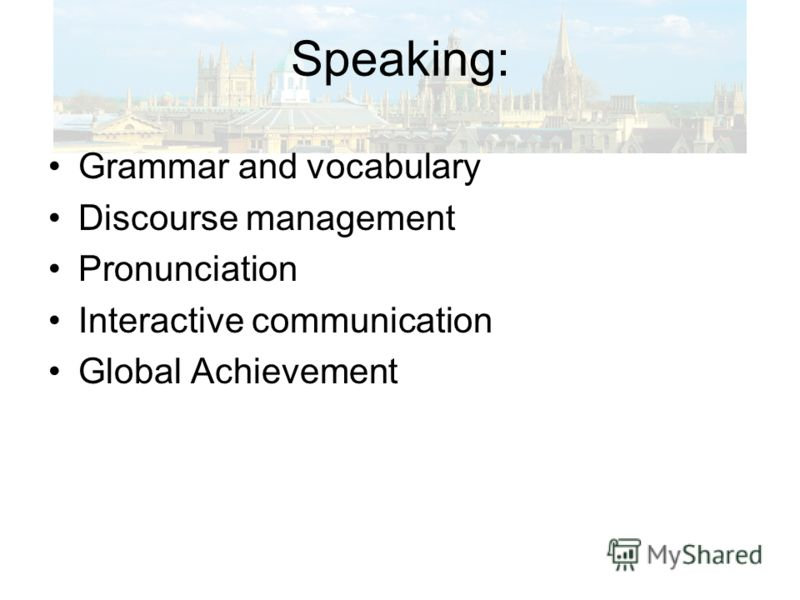 Speaking: Grammar and vocabulary Discourse management Pronunciation Interactive communication Global Achievement