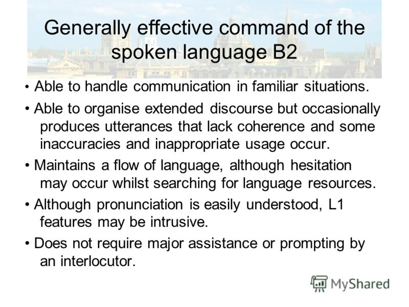 Generally effective command of the spoken language B2 Able to handle communication in familiar situations. Able to organise extended discourse but occasionally produces utterances that lack coherence and some inaccuracies and inappropriate usage occu