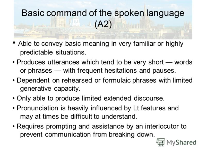 Basic command of the spoken language (A2) Able to convey basic meaning in very familiar or highly predictable situations. Produces utterances which tend to be very short words or phrases with frequent hesitations and pauses. Dependent on rehearsed or