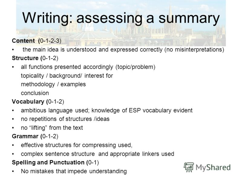 Writing: assessing a summary Content (0-1-2-3) the main idea is understood and expressed correctly (no misinterpretations) Structure (0-1-2) all functions presented accordingly (topic/problem) topicality / background/ interest for methodology / examp
