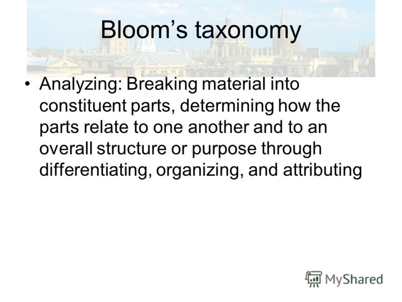 Blooms taxonomy Analyzing: Breaking material into constituent parts, determining how the parts relate to one another and to an overall structure or purpose through differentiating, organizing, and attributing