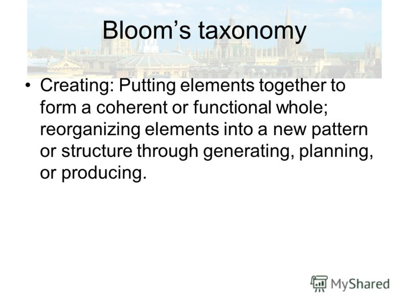 Blooms taxonomy Creating: Putting elements together to form a coherent or functional whole; reorganizing elements into a new pattern or structure through generating, planning, or producing.