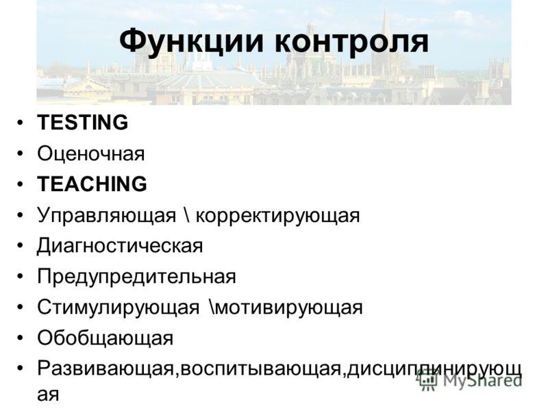 Функции контроля TESTING Оценочная TEACHING Управляющая \ корректирующая Диагностическая Предупредительная Стимулирующая \мотивирующая Обобщающая Развивающая,воспитывающая,дисциплинирующ ая