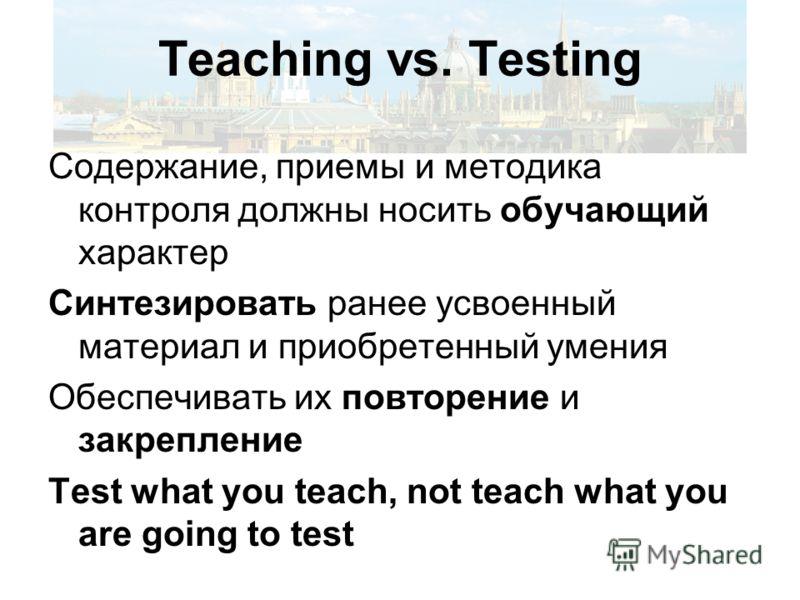 Teaching vs. Testing Содержание, приемы и методика контроля должны носить обучающий характер Синтезировать ранее усвоенный материал и приобретенный умения Обеспечивать их повторение и закрепление Test what you teach, not teach what you are going to t