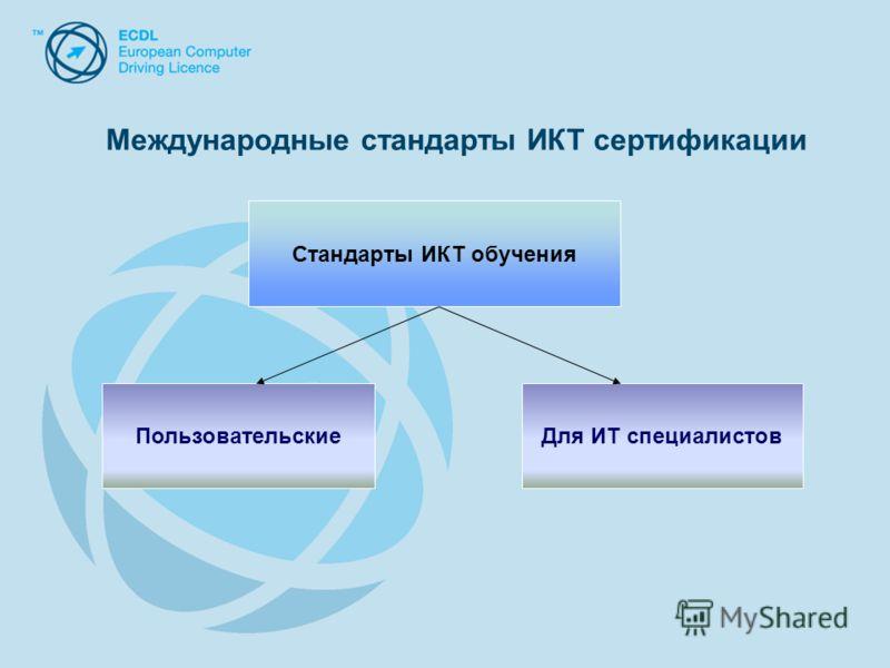 Стандарты ИКТ обучения ПользовательскиеДля ИТ специалистов Международные стандарты ИКТ сертификации