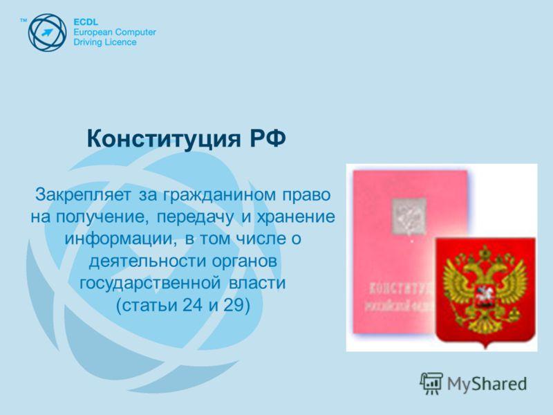 Конституция РФ Закрепляет за гражданином право на получение, передачу и хранение информации, в том числе о деятельности органов государственной власти (статьи 24 и 29)