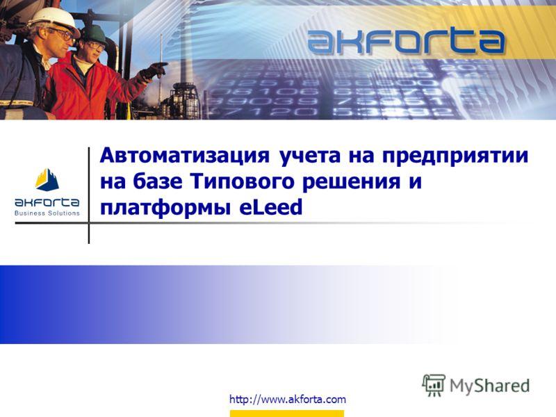 http://www.akforta.com Автоматизация учета на предприятии на базе Типового решения и платформы eLeed
