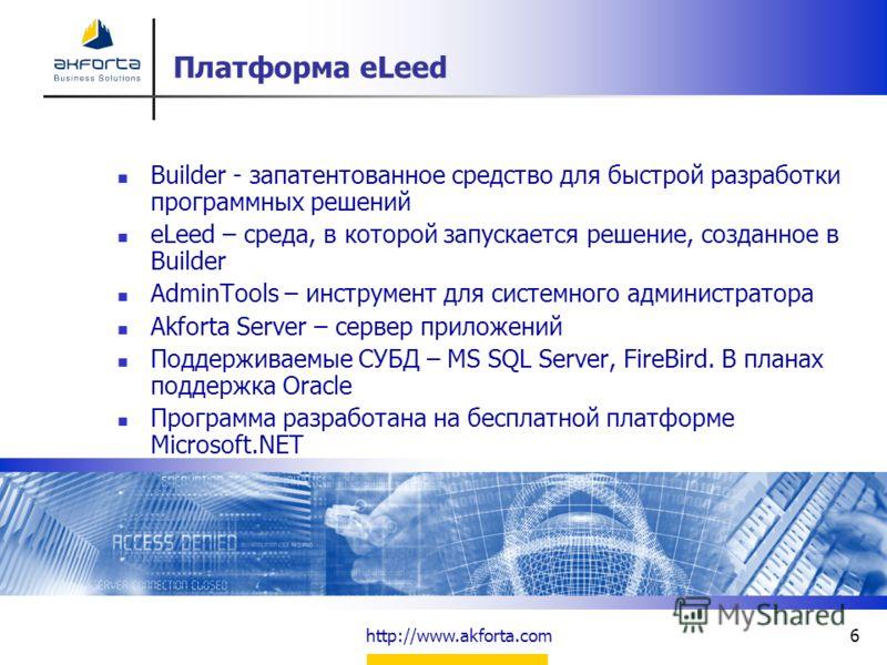 http://www.akforta.com6 Платформа eLeed Builder - запатентованное средство для быстрой разработки программных решений eLeed – среда, в которой запускается решение, созданное в Builder AdminTools – инструмент для системного администратора Akforta Serv