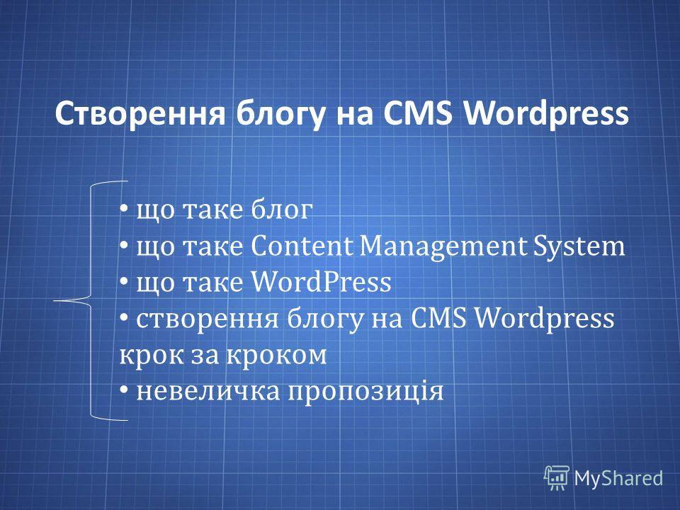 Створення блогу на CMS Wordpress що таке блог що таке Content Management System що таке WordPress створення блогу на CMS Wordpress крок за кроком невеличка пропозиція