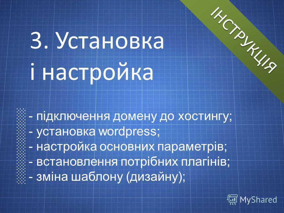 ІНСТРУКЦІЯ 3. Установка і настройка - підключення домену до хостингу; - установка wordpress; - настройка основних параметрів; - встановлення потрібних плагінів; - зміна шаблону (дизайну);