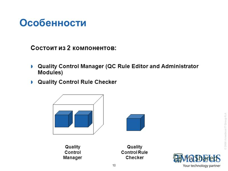 © 2006 Amadeus IT Group S.A 10 Состоит из 2 компонентов: Quality Control Manager (QC Rule Editor and Administrator Modules) Quality Control Rule Checker Quality Control Manager Quality Control Rule Checker Особенности