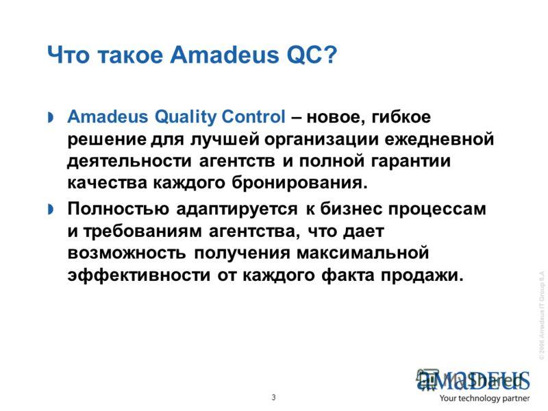 © 2006 Amadeus IT Group S.A 3 Что такое Amadeus QC? Amadeus Quality Control – новое, гибкое решение для лучшей организации ежедневной деятельности агентств и полной гарантии качества каждого бронирования. Полностью адаптируется к бизнес процессам и т