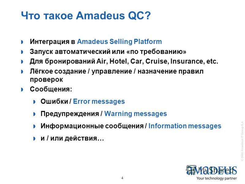 © 2006 Amadeus IT Group S.A 4 Что такое Amadeus QC? Интеграция в Amadeus Selling Platform Запуск автоматический или «по требованию» Для бронирований Air, Hotel, Car, Cruise, Insurance, etc. Лёгкое создание / управление / назначение правил проверок Со