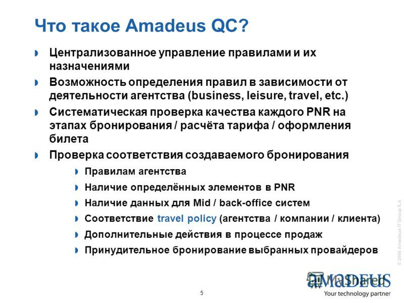 © 2006 Amadeus IT Group S.A 5 Что такое Amadeus QC? Централизованное управление правилами и их назначениями Возможность определения правил в зависимости от деятельности агентства (business, leisure, travel, etc.) Систематическая проверка качества каж
