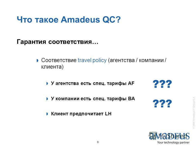 © 2006 Amadeus IT Group S.A 8 Что такое Amadeus QC? Гарантия соответствия… Соответствие travel policy (агентства / компании / клиента) У агентства есть спец. тарифы АF У компании есть спец. тарифы BA Клиент предпочитает LH ???