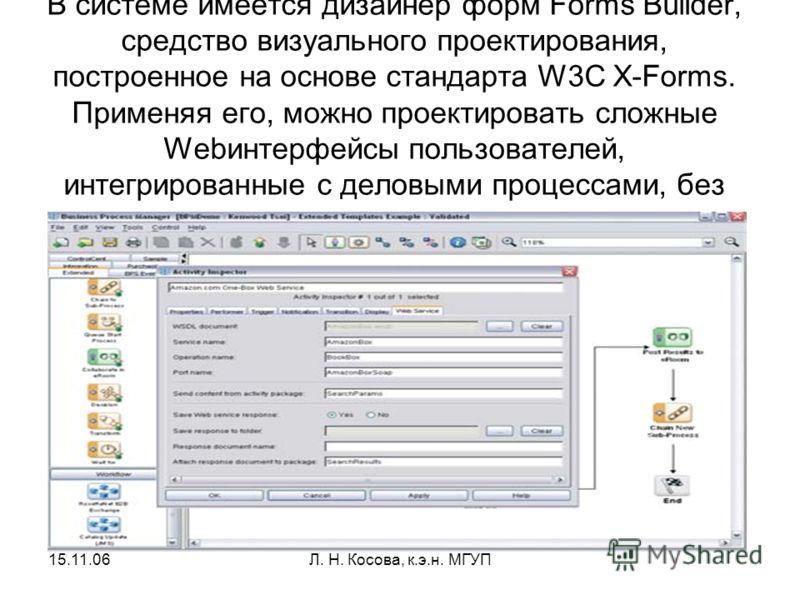 15.11.06Л. Н. Косова, к.э.н. МГУП В системе имеется дизайнер форм Forms Builder, средство визуального проектирования, построенное на основе стандарта W3C X-Forms. Применяя его, можно проектировать сложные Webинтерфейсы пользователей, интегрированные