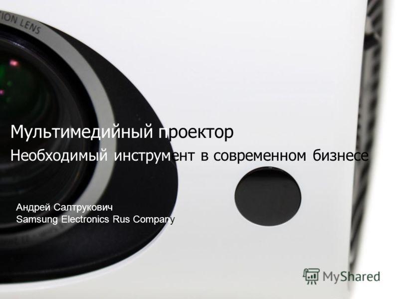 Мультимедийный проектор Необходимый инструмент в современном бизнесе Андрей Салтрукович Samsung Electronics Rus Company