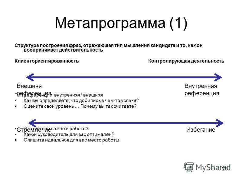 29 Метапрограмма (1) Структура построения фраз, отражающая тип мышления кандидата и то, как он воспринимает действительность Клиенториентированность Контролирующая деятельность Тип референции: внутренняя / внешняя Как вы определяете, что добились в ч