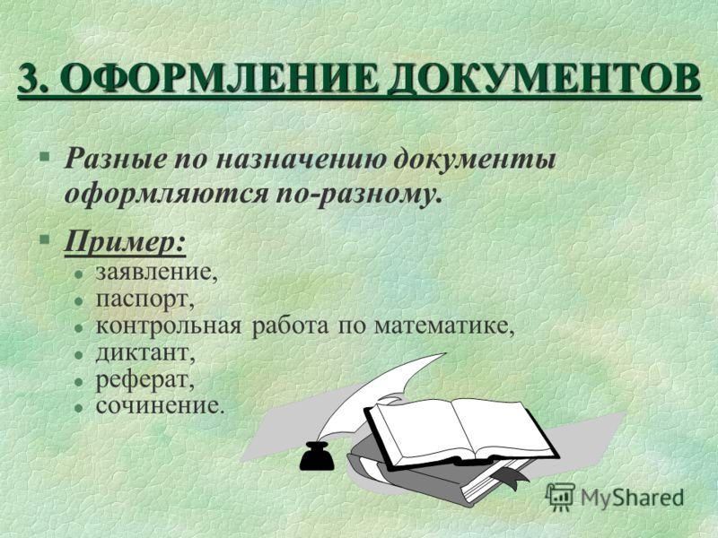 3. ОФОРМЛЕНИЕ ДОКУМЕНТОВ §Разные по назначению документы оформляются по-разному. §Пример: l заявление, l паспорт, l контрольная работа по математике, l диктант, l реферат, l сочинение.