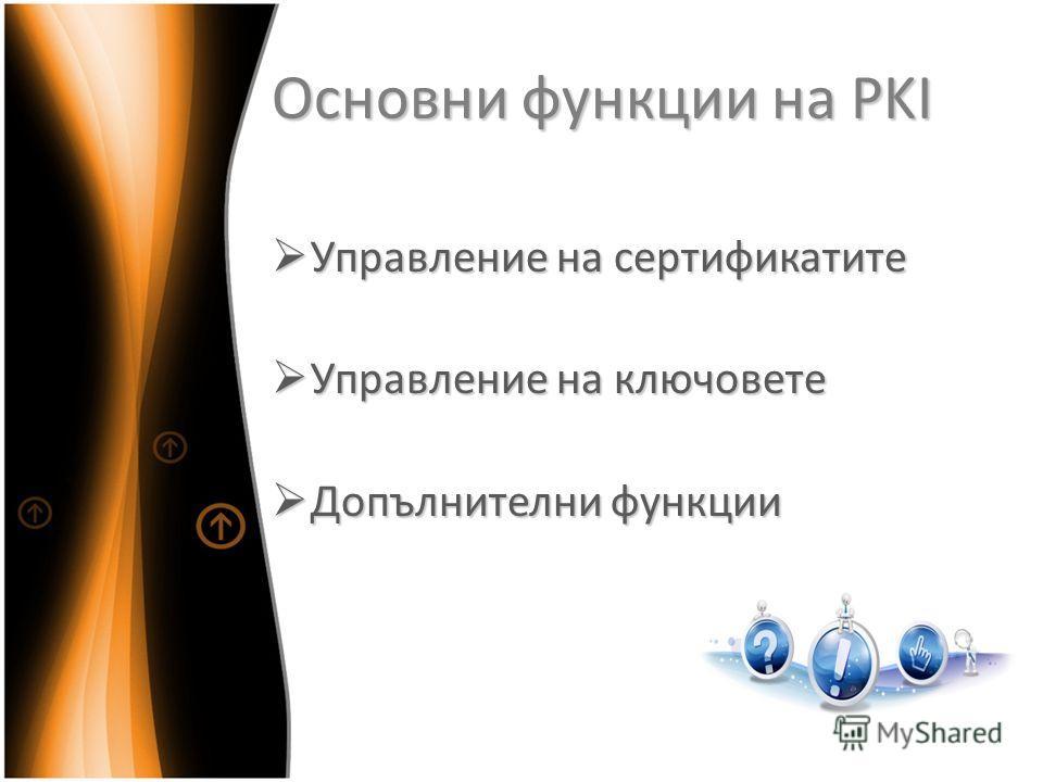 Основни функции на PKI Управление на сертификатите Управление на сертификатите Управление на ключовете Управление на ключовете Допълнителни функции Допълнителни функции