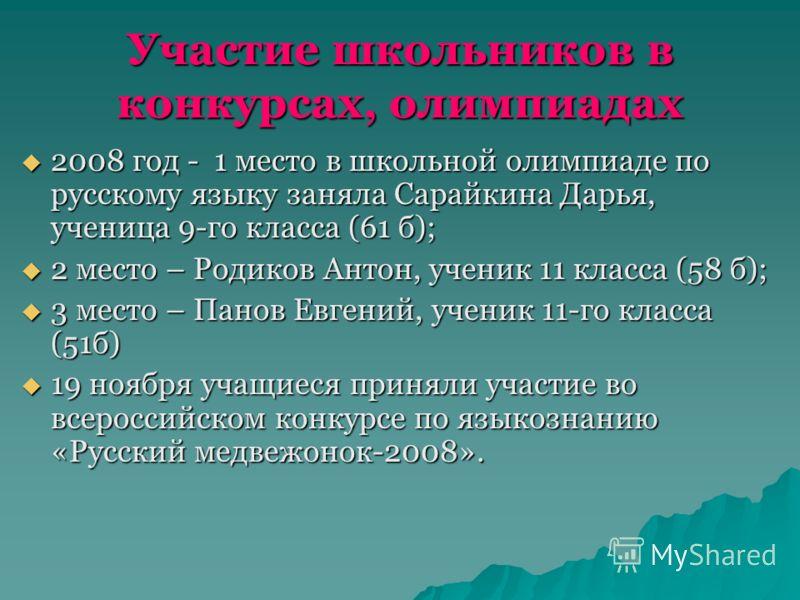 Участие школьников в конкурсах, олимпиадах 2008 год - 1 место в школьной олимпиаде по русскому языку заняла Сарайкина Дарья, ученица 9-го класса (61 б); 2008 год - 1 место в школьной олимпиаде по русскому языку заняла Сарайкина Дарья, ученица 9-го кл
