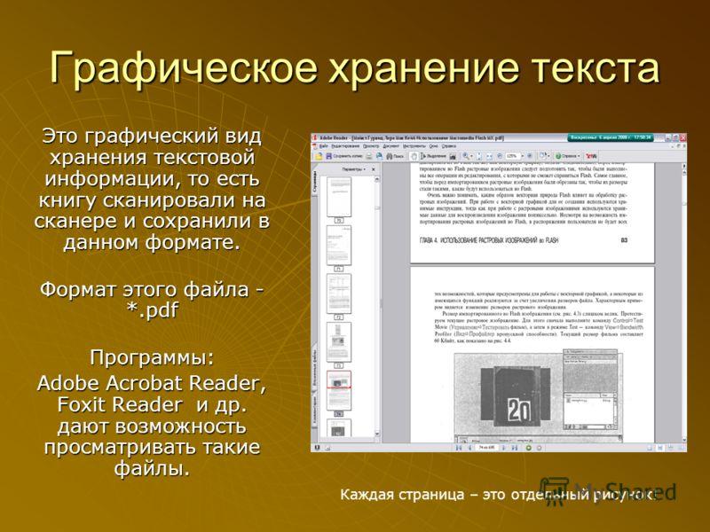 Графическое хранение текста Это графический вид хранения текстовой информации, то есть книгу сканировали на сканере и сохранили в данном формате. Формат этого файла - *.pdf Программы: Adobe Acrobat Reader, Foxit Reader и др. дают возможность просматр