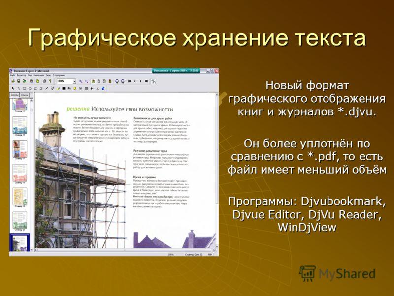 Графическое хранение текста Новый формат графического отображения книг и журналов *.djvu. Он более уплотнён по сравнению с *.pdf, то есть файл имеет меньший объём Программы: Djvubookmark, Djvue Editor, DjVu Reader, WinDjView