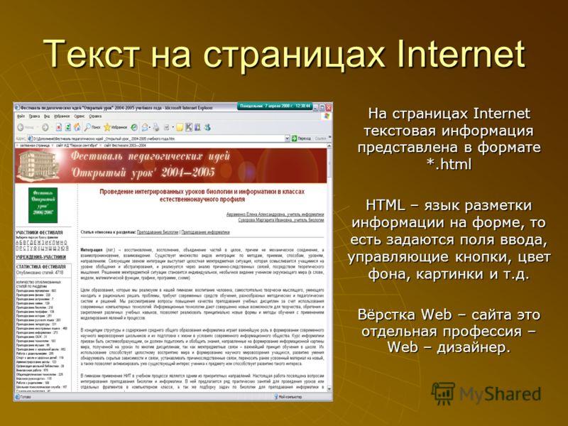 Текст на страницах Internet На страницах Internet текстовая информация представлена в формате *.html HTML – язык разметки информации на форме, то есть задаются поля ввода, управляющие кнопки, цвет фона, картинки и т.д. Вёрстка Web – сайта это отдельн