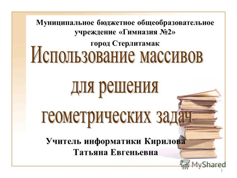 1 Учитель информатики Кирилова Татьяна Евгеньевна Муниципальное бюджетное общеобразовательное учреждение «Гимназия 2» город Стерлитамак