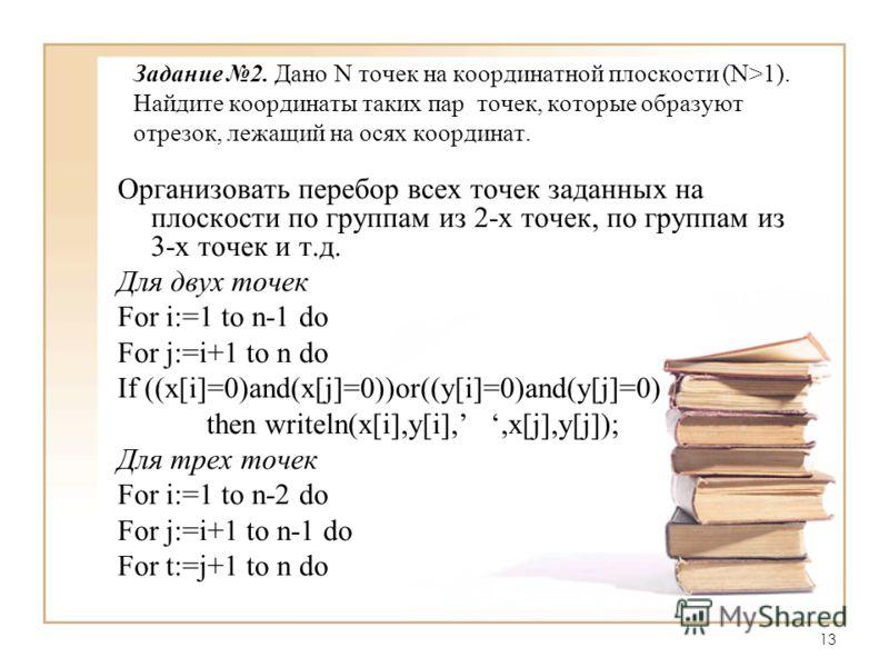 13 Задание 2. Дано N точек на координатной плоскости (N>1). Найдите координаты таких пар точек, которые образуют отрезок, лежащий на осях координат. Организовать перебор всех точек заданных на плоскости по группам из 2-х точек, по группам из 3-х точе