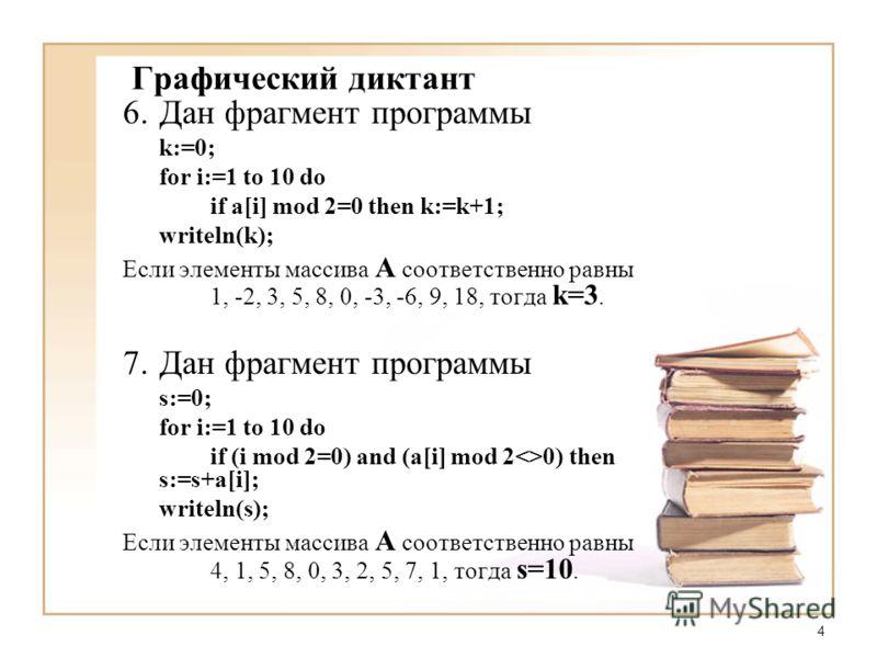 4 6.Дан фрагмент программы k:=0; for i:=1 to 10 do if a[i] mod 2=0 then k:=k+1; writeln(k); Если элементы массива A соответственно равны 1, -2, 3, 5, 8, 0, -3, -6, 9, 18, тогда k=3. 7.Дан фрагмент программы s:=0; for i:=1 to 10 do if (i mod 2=0) and