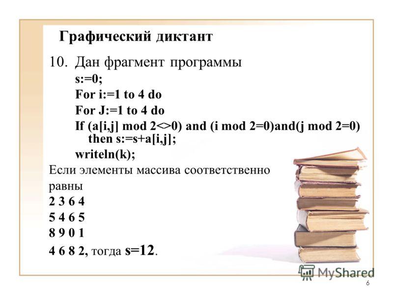 6 Графический диктант 10.Дан фрагмент программы s:=0; For i:=1 to 4 do For J:=1 to 4 do If (a[i,j] mod 20) and (i mod 2=0)and(j mod 2=0) then s:=s+a[i,j]; writeln(k); Если элементы массива соответственно равны 2 3 6 4 5 4 6 5 8 9 0 1 4 6 8 2, тогда s