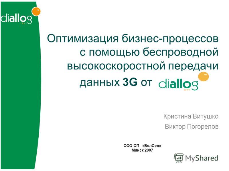 Оптимизация бизнес-процессов с помощью беспроводной высокоскоростной передачи данных 3G от Кристина Витушко Виктор Погорелов ООО СП «БелСел» Минск 2007