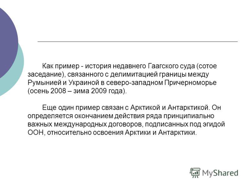 Как пример - история недавнего Гаагского суда (сотое заседание), связанного с делимитацией границы между Румынией и Украиной в северо-западном Причерноморье (осень 2008 – зима 2009 года). Еще один пример связан с Арктикой и Антарктикой. Он определяет