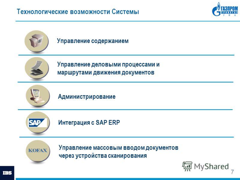 7 Технологические возможности Системы Управление деловыми процессами и маршрутами движения документов Управление массовым вводом документов через устройства сканирования Интеграция с SAP ERP Управление содержанием Администрирование